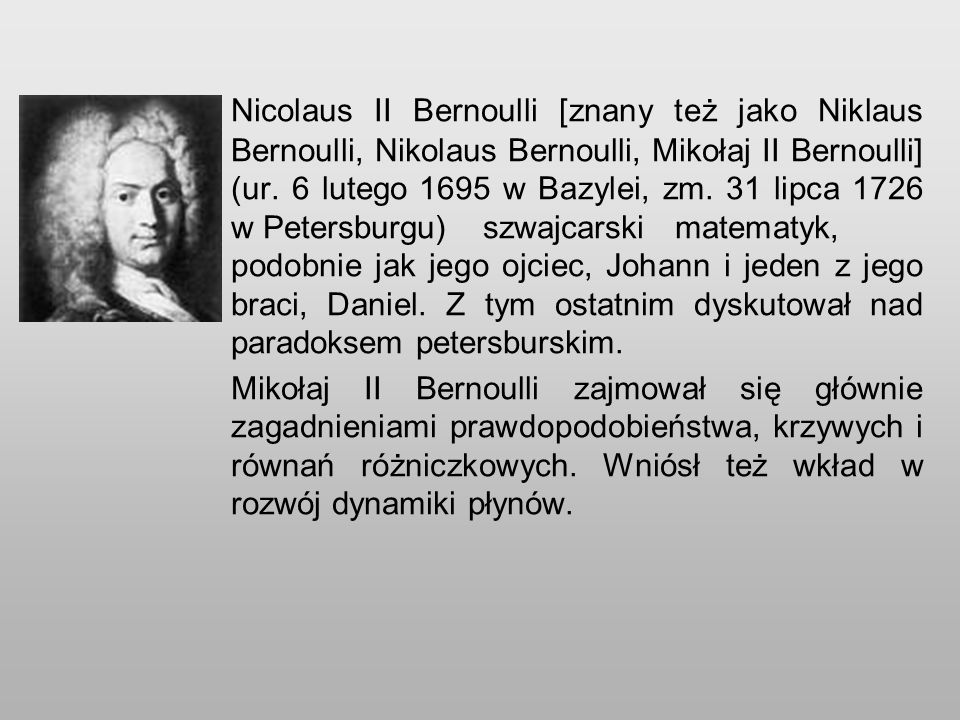 Nicolaus II Bernoulli [znany też jako Niklaus Bernoulli, Nikolaus Bernoulli, Mikołaj II Bernoulli] (ur. 6 lutego 1695 w Bazylei, zm. 31 lipca 1726 w Petersburgu) szwajcarski matematyk, podobnie jak jego ojciec, Johann i jeden z jego braci, Daniel. Z tym ostatnim dyskutował nad paradoksem petersburskim.
